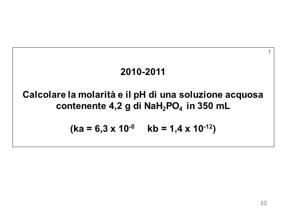 12010-2011. Calcolare la molarità e il pH di una soluzione acquosa contenente 4,2 g di NaH2PO4 in 350 mL.