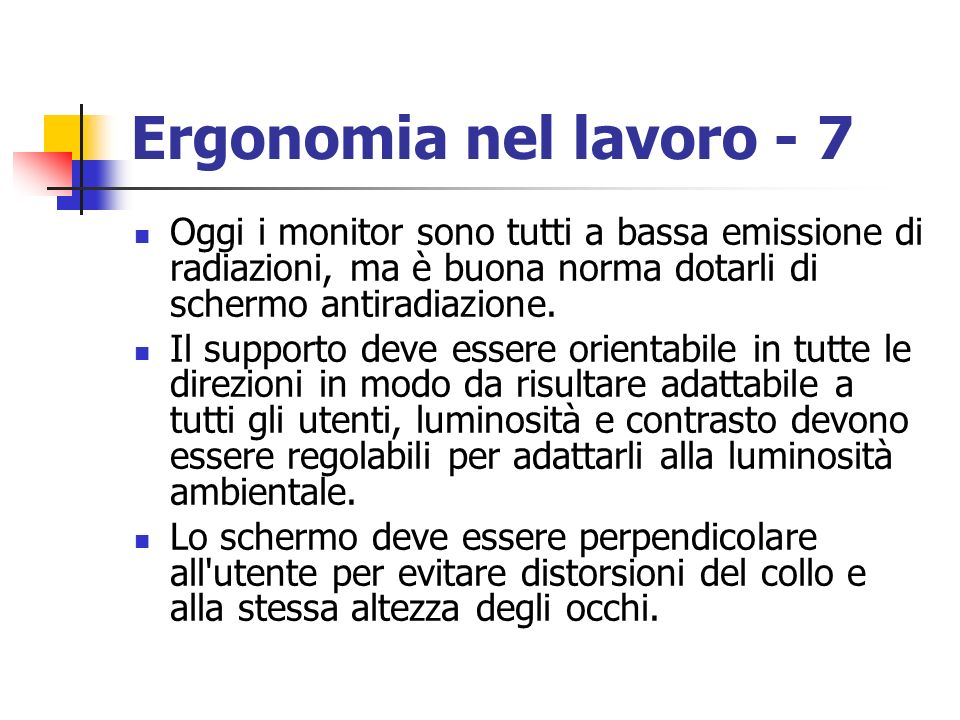 Ergonomia nel lavoro - 7Oggi i monitor sono tutti a bassa emissione di radiazioni, ma è buona norma dotarli di schermo antiradiazione.