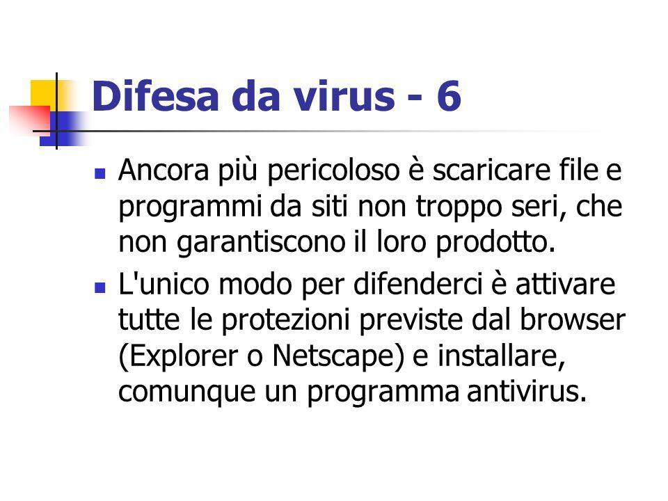 Difesa da virus - 6Ancora più pericoloso è scaricare file e programmi da siti non troppo seri, che non garantiscono il loro prodotto.
