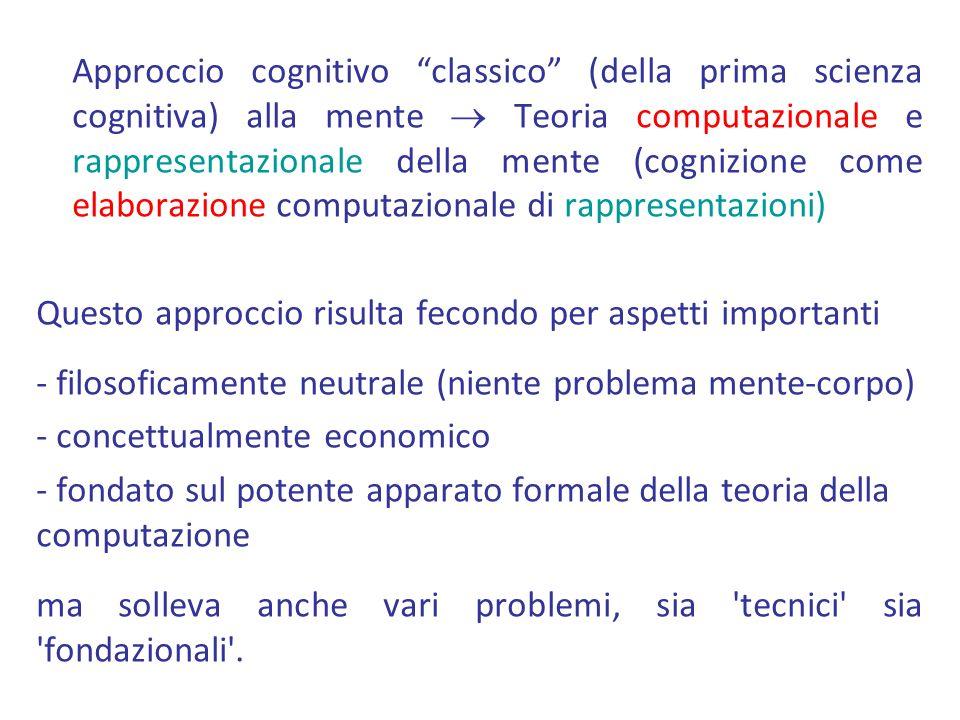 Approccio cognitivo classico (della prima scienza cognitiva) alla mente  Teoria computazionale e rappresentazionale della mente (cognizione come elaborazione computazionale di rappresentazioni) Questo approccio risulta fecondo per aspetti importanti - filosoficamente neutrale (niente problema mente-corpo) - concettualmente economico - fondato sul potente apparato formale della teoria della computazione ma solleva anche vari problemi, sia tecnici sia fondazionali .