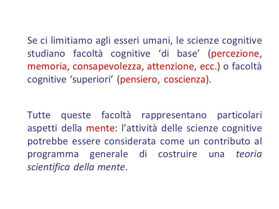 Se ci limitiamo agli esseri umani, le scienze cognitive studiano facoltà cognitive 'di base' (percezione, memoria, consapevolezza, attenzione, ecc.) o facoltà cognitive 'superiori' (pensiero, coscienza).