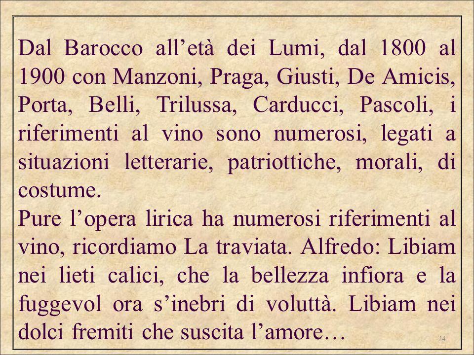Dal Barocco all'età dei Lumi, dal 1800 al 1900 con Manzoni, Praga, Giusti, De Amicis, Porta, Belli, Trilussa, Carducci, Pascoli, i riferimenti al vino sono numerosi, legati a situazioni letterarie, patriottiche, morali, di costume.