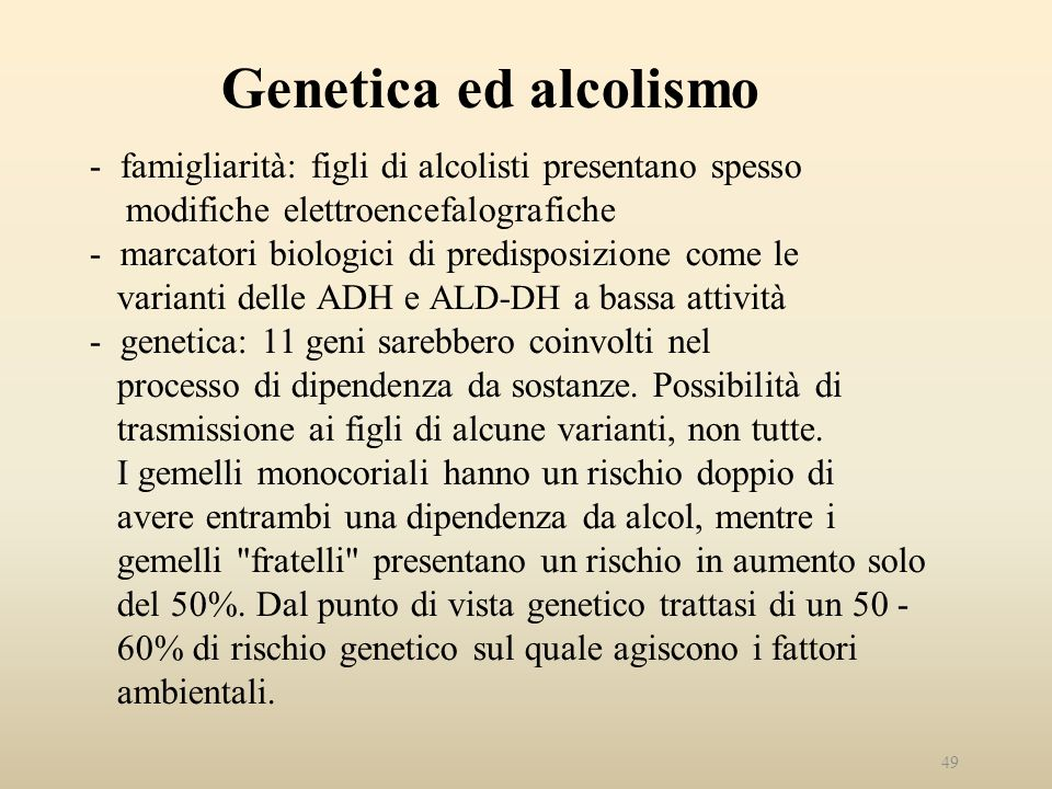 Genetica ed alcolismo - famigliarità: figli di alcolisti presentano spesso modifiche elettroencefalografiche - marcatori biologici di predisposizione come le varianti delle ADH e ALD-DH a bassa attività - genetica: 11 geni sarebbero coinvolti nel processo di dipendenza da sostanze.