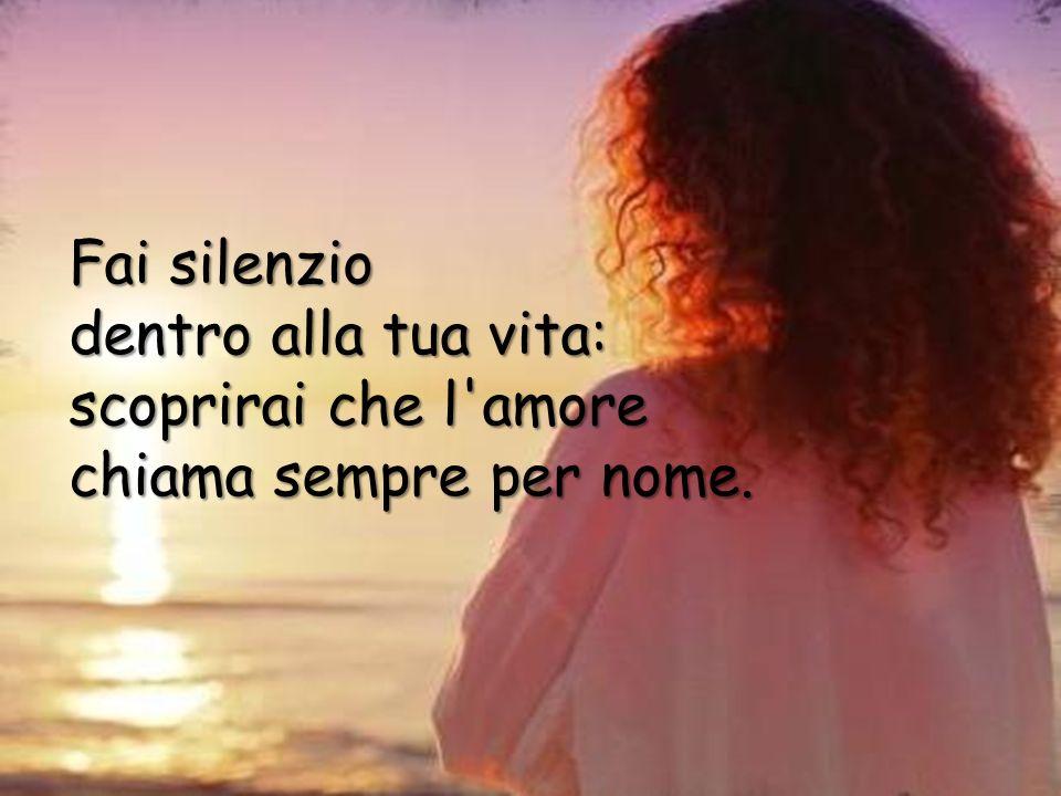 Fai silenzio dentro alla tua vita: scoprirai che l amore chiama sempre per nome.