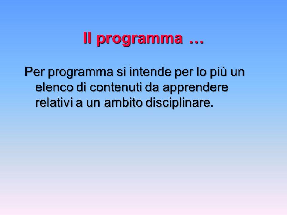 Il programma … Per programma si intende per lo più un elenco di contenuti da apprendere relativi a un ambito disciplinare.
