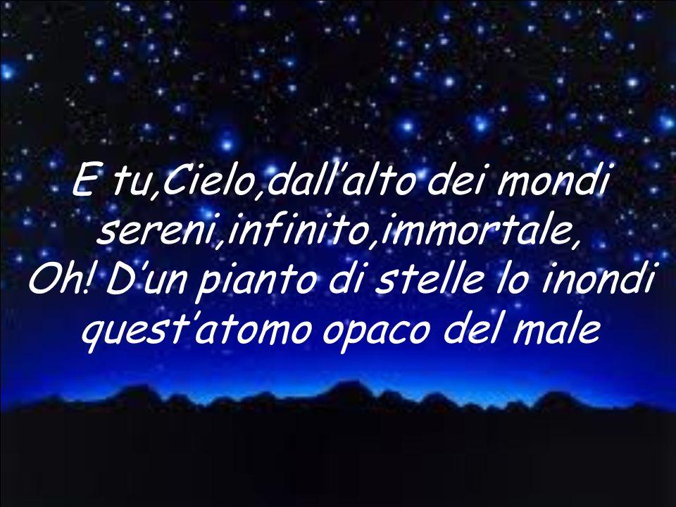 E tu,Cielo,dall'alto dei mondi sereni,infinito,immortale, Oh