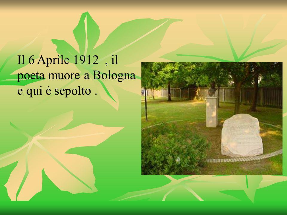 Il 6 Aprile 1912 , il poeta muore a Bologna e qui è sepolto .