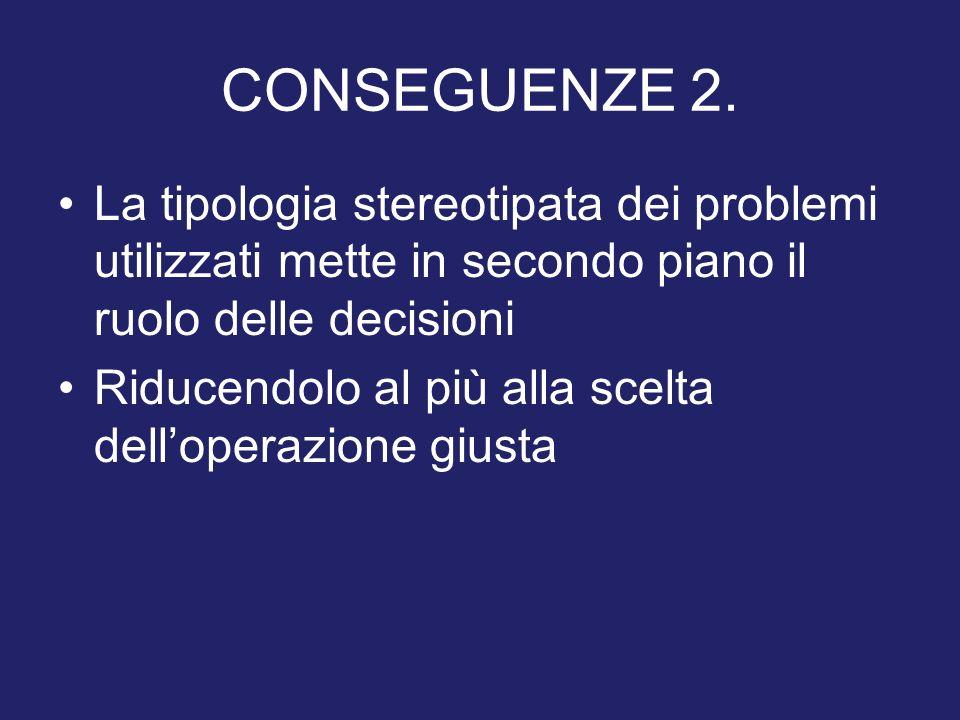 CONSEGUENZE 2. La tipologia stereotipata dei problemi utilizzati mette in secondo piano il ruolo delle decisioni.
