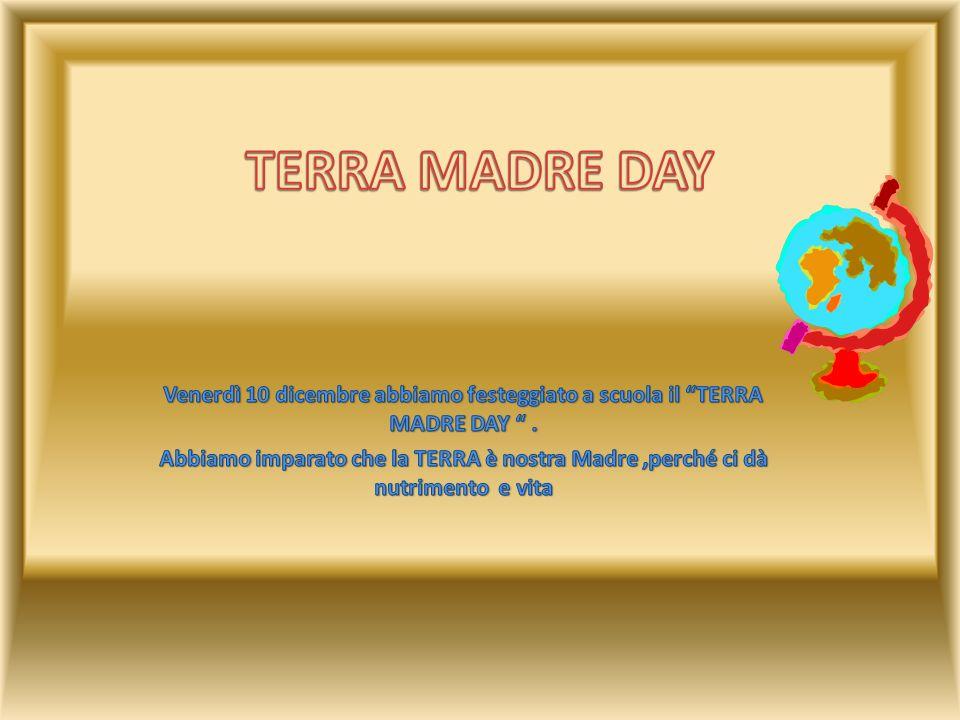 TERRA MADRE DAY Venerdì 10 dicembre abbiamo festeggiato a scuola il TERRA MADRE DAY .