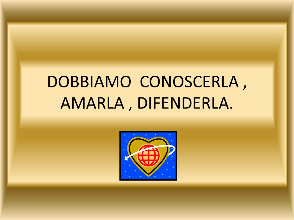 DOBBIAMO CONOSCERLA , AMARLA , DIFENDERLA.