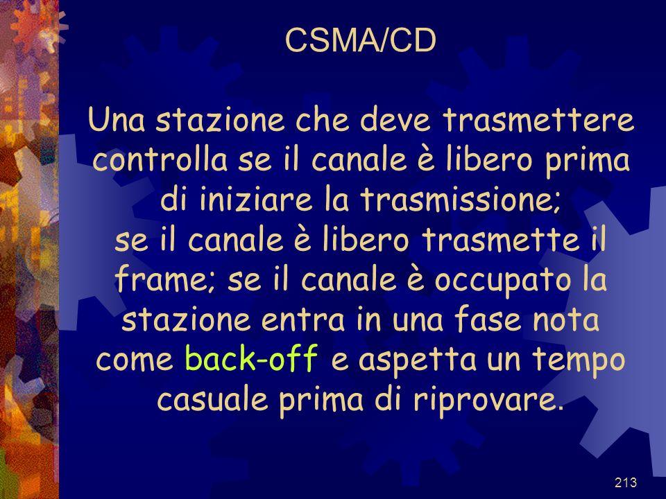 CSMA/CD Una stazione che deve trasmettere controlla se il canale è libero prima di iniziare la trasmissione; se il canale è libero trasmette il frame; se il canale è occupato la stazione entra in una fase nota come back-off e aspetta un tempo casuale prima di riprovare.