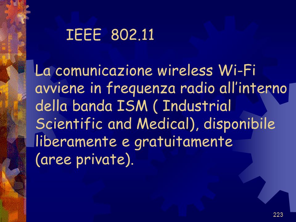 IEEE 802.11 La comunicazione wireless Wi-Fi avviene in frequenza radio all'interno della banda ISM ( Industrial Scientific and Medical), disponibile liberamente e gratuitamente (aree private).