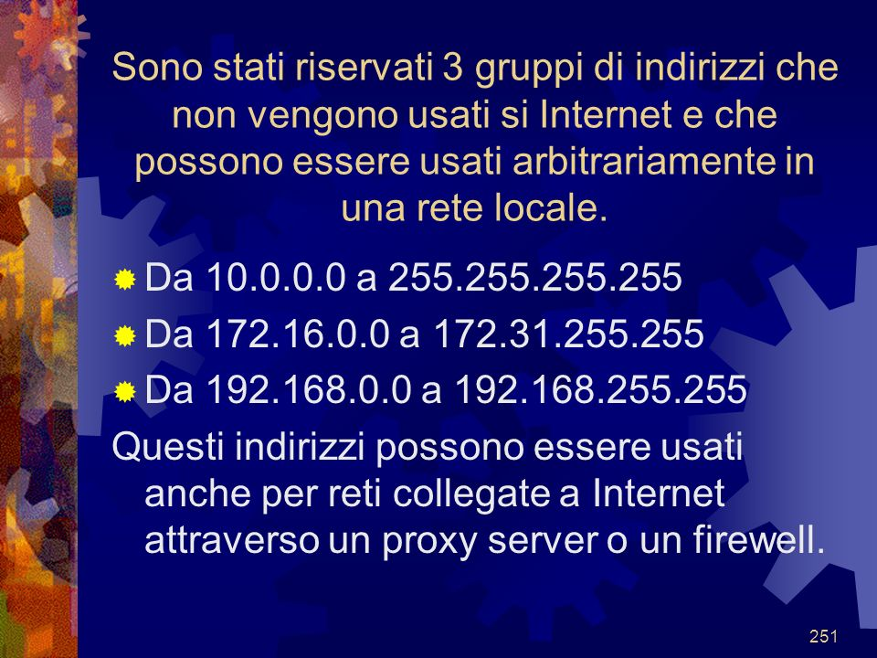 Sono stati riservati 3 gruppi di indirizzi che non vengono usati si Internet e che possono essere usati arbitrariamente in una rete locale.