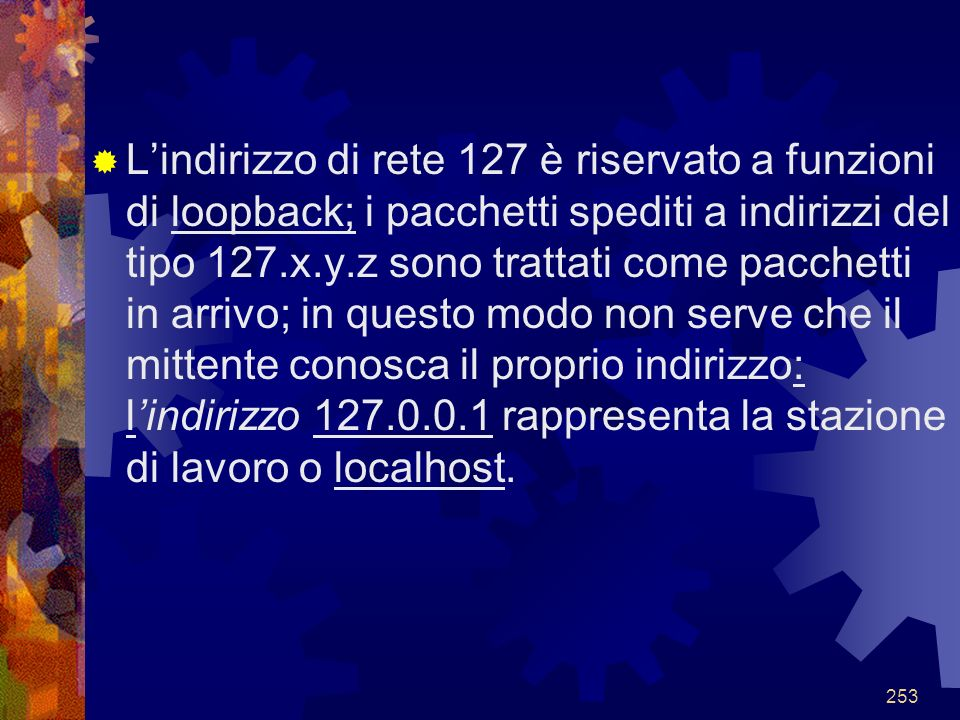 L'indirizzo di rete 127 è riservato a funzioni di loopback; i pacchetti spediti a indirizzi del tipo 127.x.y.z sono trattati come pacchetti in arrivo; in questo modo non serve che il mittente conosca il proprio indirizzo: l'indirizzo 127.0.0.1 rappresenta la stazione di lavoro o localhost.