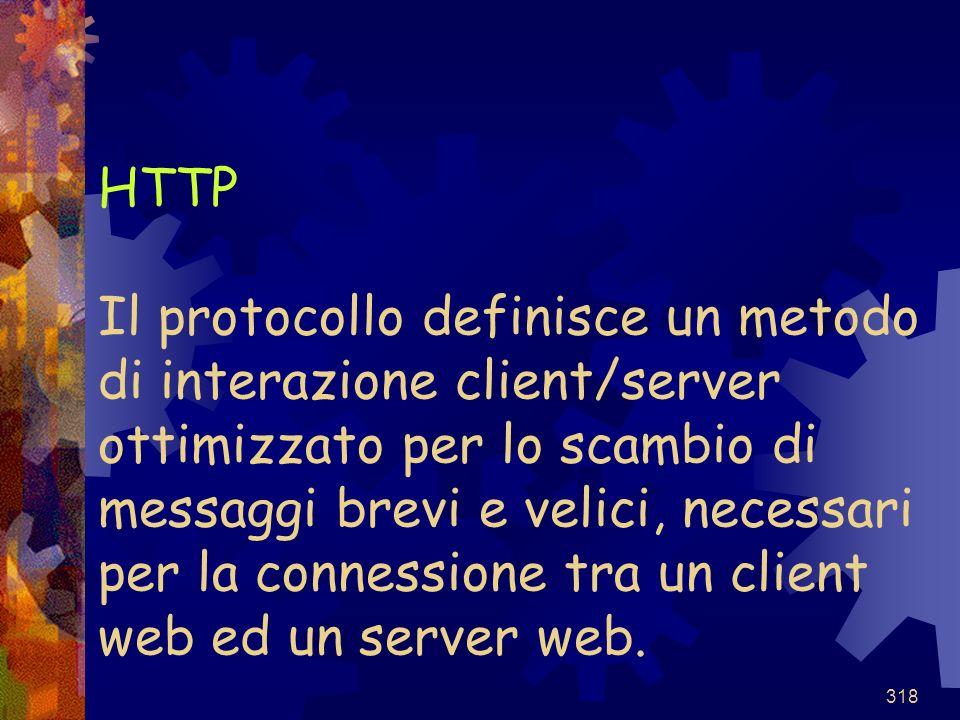 HTTP Il protocollo definisce un metodo di interazione client/server ottimizzato per lo scambio di messaggi brevi e velici, necessari per la connessione tra un client web ed un server web.