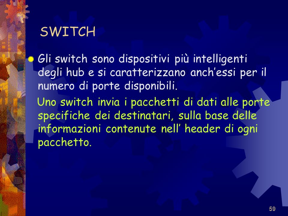 SWITCH Gli switch sono dispositivi più intelligenti degli hub e si caratterizzano anch'essi per il numero di porte disponibili.