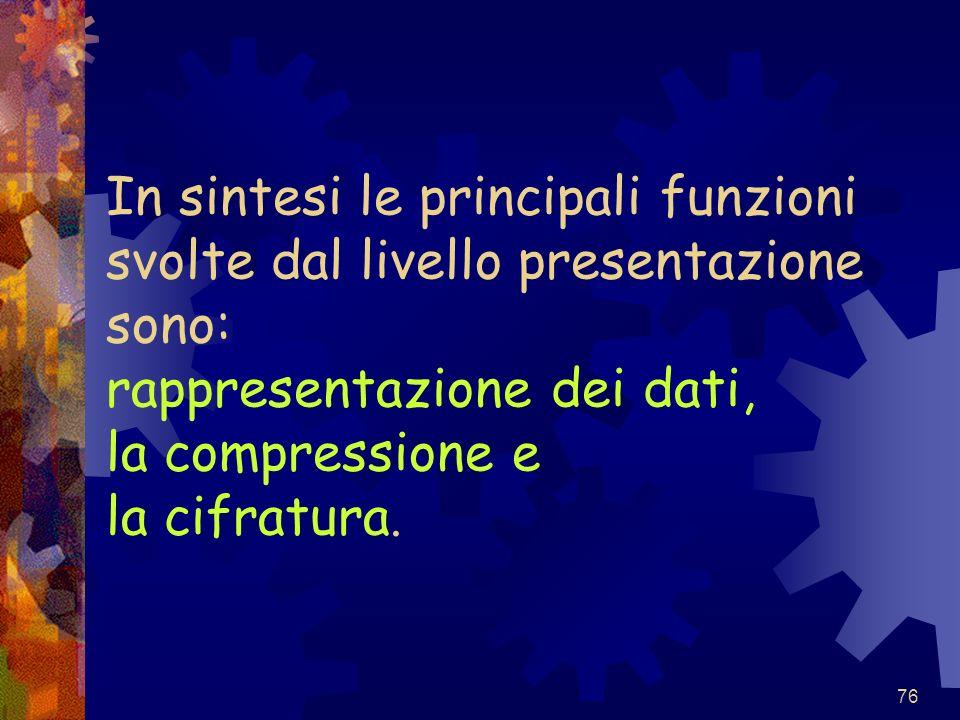 In sintesi le principali funzioni svolte dal livello presentazione sono: rappresentazione dei dati, la compressione e la cifratura.