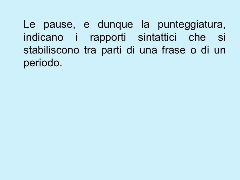 Le pause, e dunque la punteggiatura, indicano i rapporti sintattici che si stabiliscono tra parti di una frase o di un periodo.