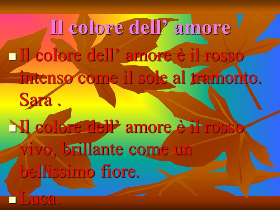 Il colore dell' amore Il colore dell' amore è il rosso intenso come il sole al tramonto. Sara .