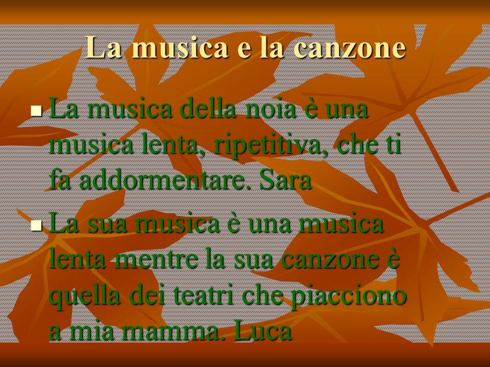 La musica e la canzone La musica della noia è una musica lenta, ripetitiva, che ti fa addormentare. Sara.