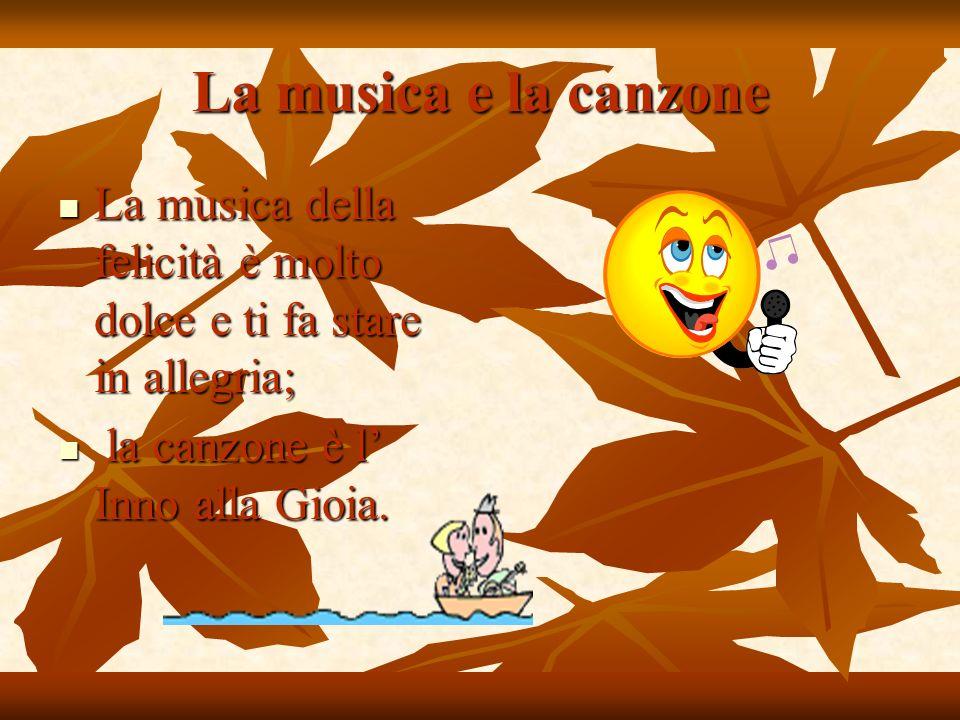La musica e la canzone La musica della felicità è molto dolce e ti fa stare in allegria; la canzone è l' Inno alla Gioia.