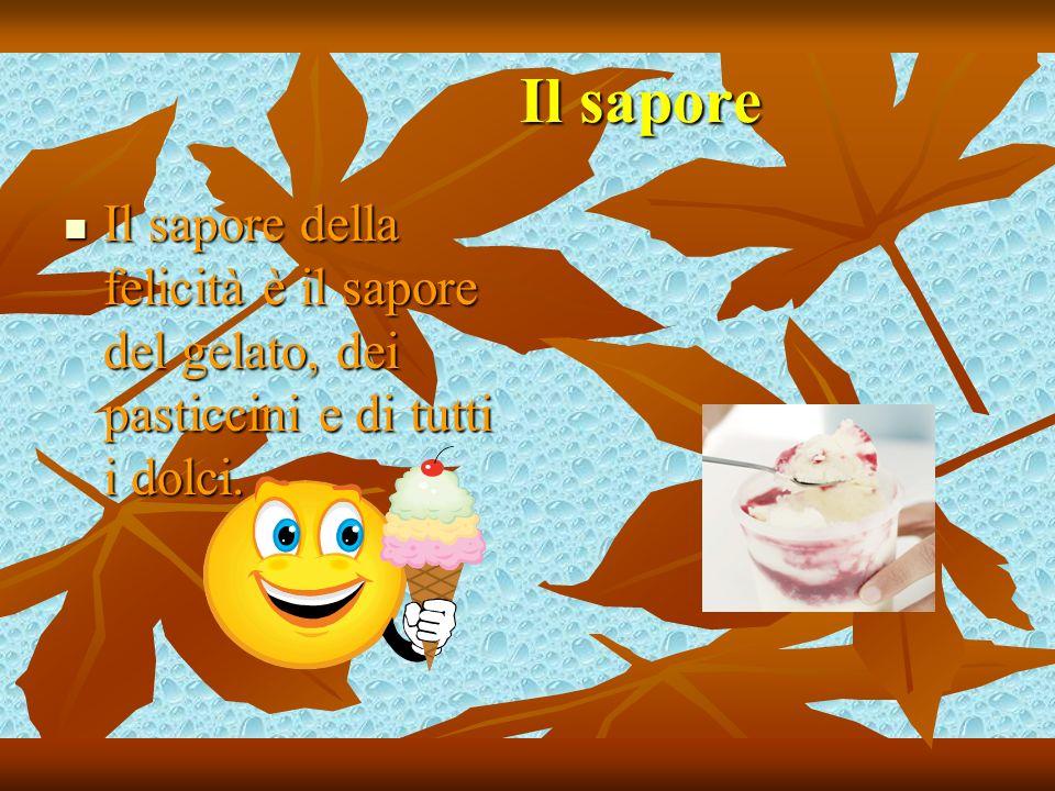 Il sapore Il sapore della felicità è il sapore del gelato, dei pasticcini e di tutti i dolci.