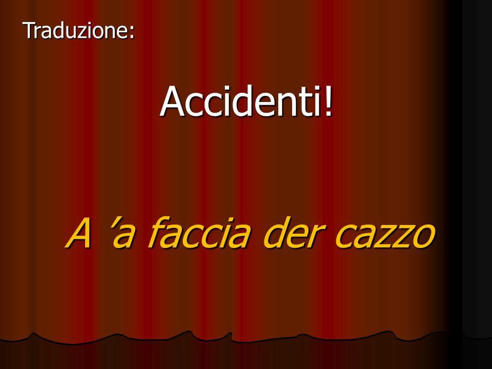Traduzione: Accidenti! A 'a faccia der cazzo