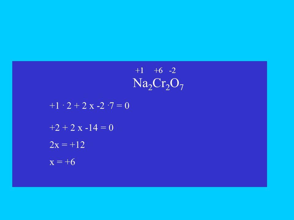 Na2Cr2O7 +1 . 2 + 2 x -2 .7 = 0 +2 + 2 x -14 = 0 2x = +12 x = +6 +1 x
