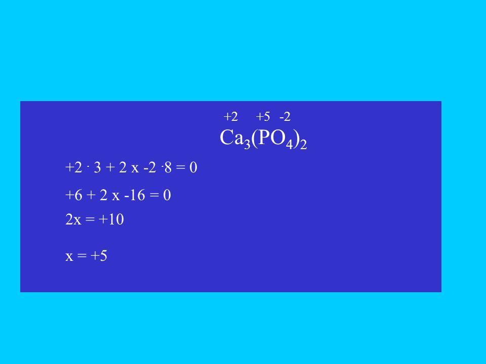 Ca3(PO4)2 +2 . 3 + 2 x -2 .8 = 0 +6 + 2 x -16 = 0 2x = +10 x = +5 +2