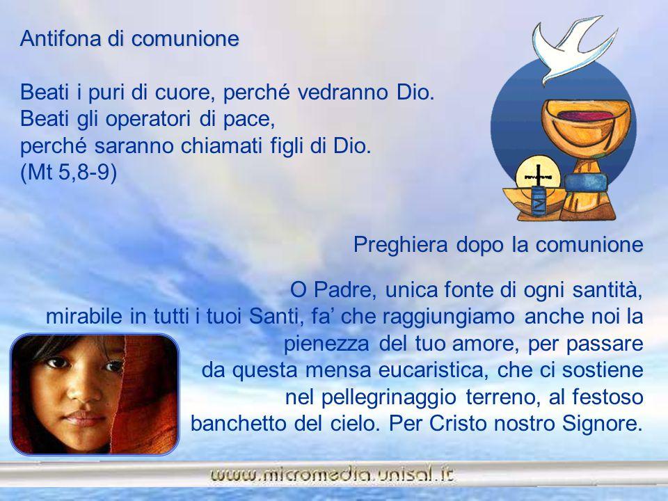 Antifona di comunione Beati i puri di cuore, perché vedranno Dio. Beati gli operatori di pace, perché saranno chiamati figli di Dio. (Mt 5,8-9)
