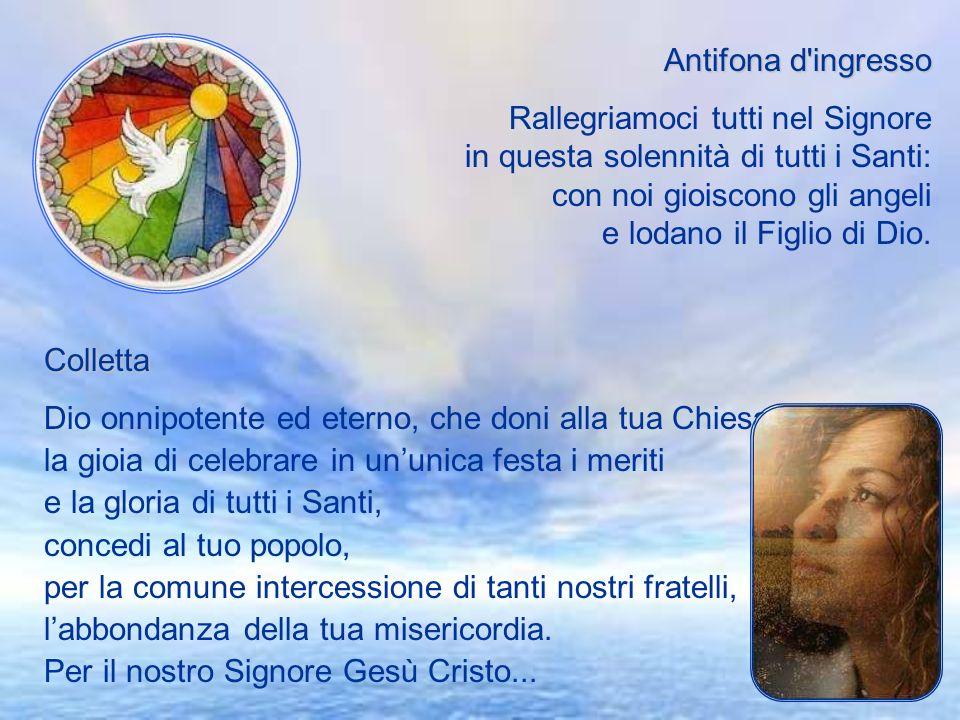 Antifona d ingresso Rallegriamoci tutti nel Signore in questa solennità di tutti i Santi: con noi gioiscono gli angeli e lodano il Figlio di Dio.