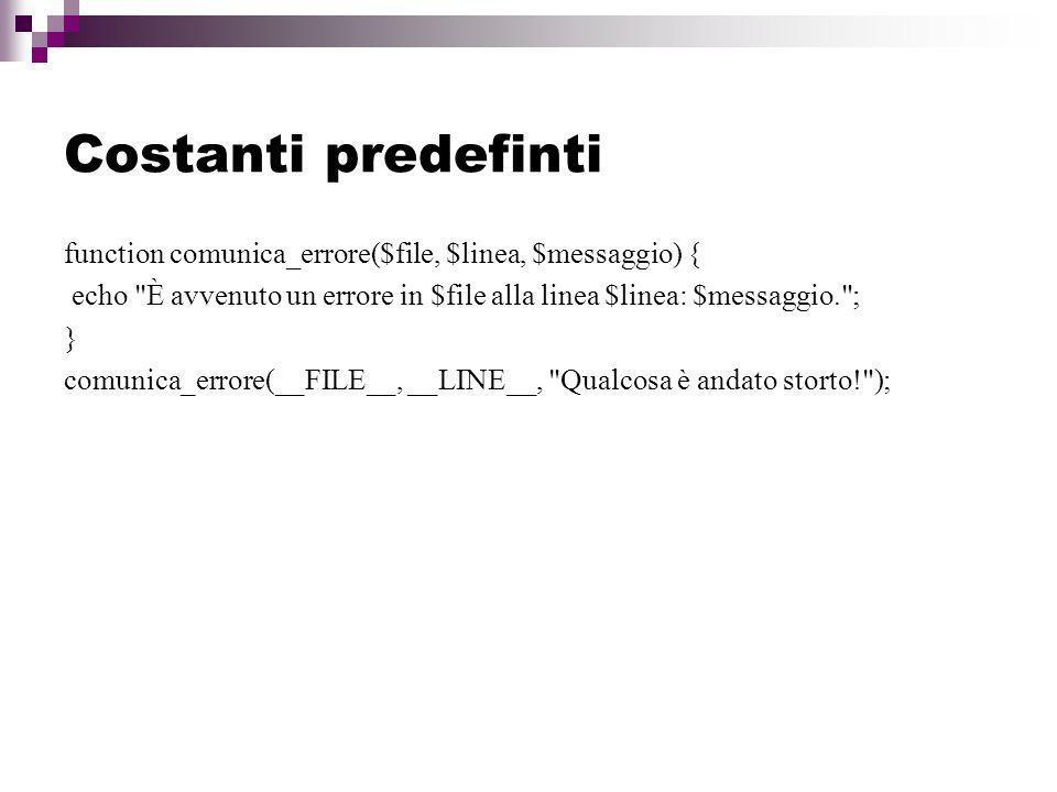 Costanti predefinti function comunica_errore($file, $linea, $messaggio) { echo È avvenuto un errore in $file alla linea $linea: $messaggio. ;