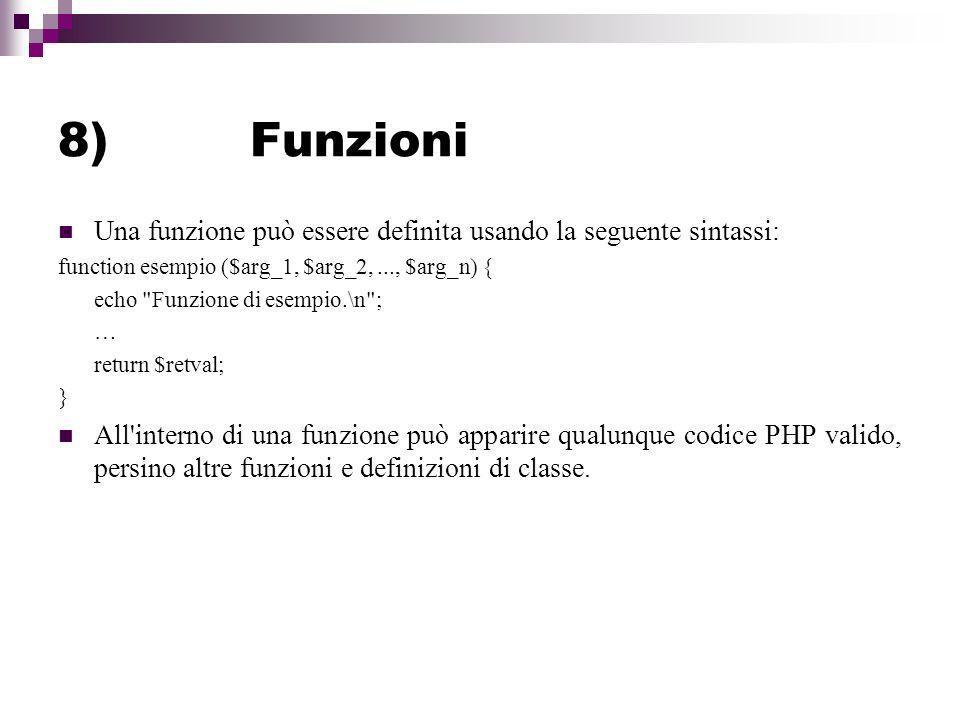 8) Funzioni Una funzione può essere definita usando la seguente sintassi: function esempio ($arg_1, $arg_2, ..., $arg_n) {