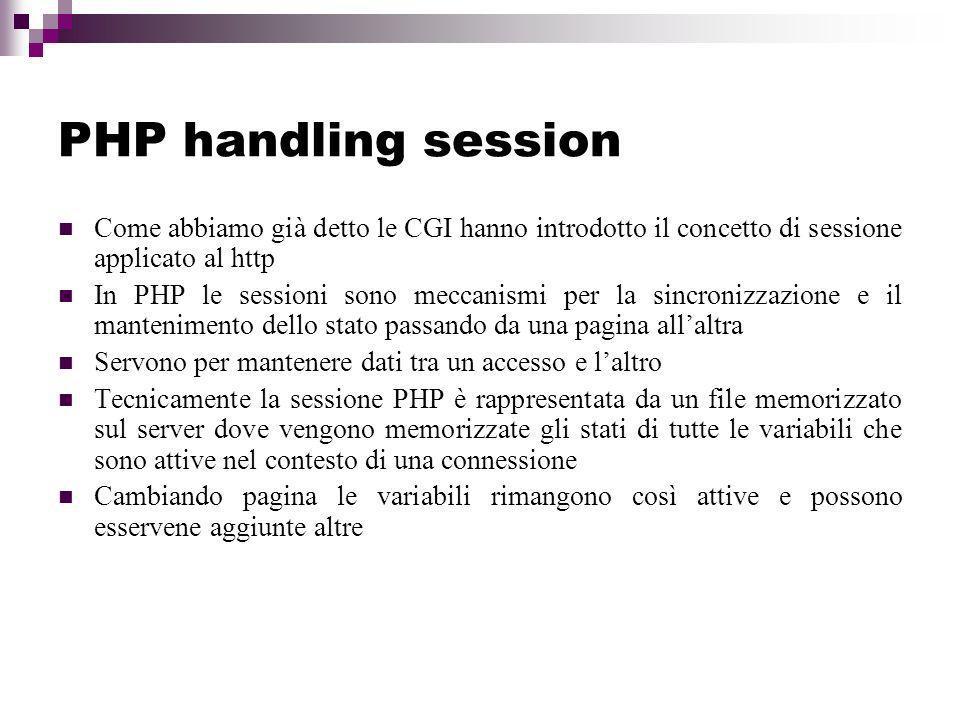 PHP handling session Come abbiamo già detto le CGI hanno introdotto il concetto di sessione applicato al http.