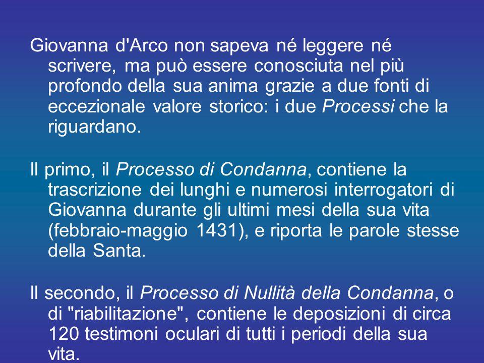 Giovanna d Arco non sapeva né leggere né scrivere, ma può essere conosciuta nel più profondo della sua anima grazie a due fonti di eccezionale valore storico: i due Processi che la riguardano.