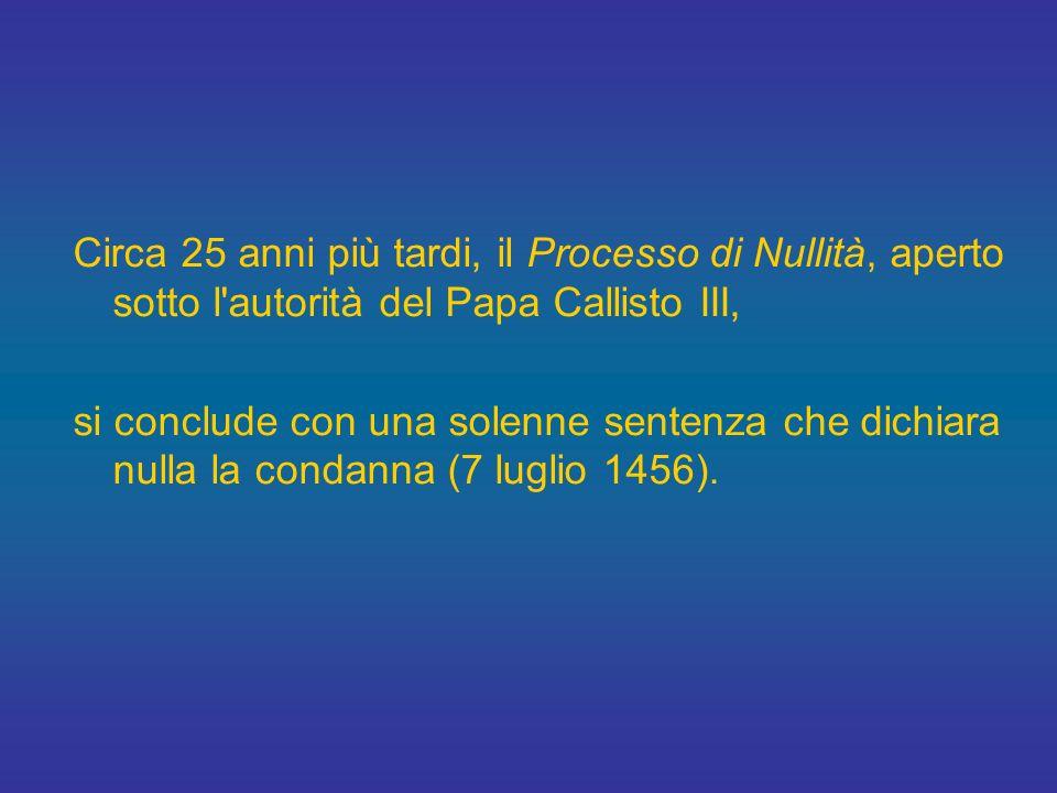Circa 25 anni più tardi, il Processo di Nullità, aperto sotto l autorità del Papa Callisto III,