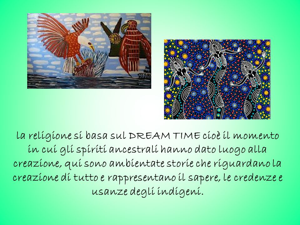 la religione si basa sul DREAM TIME cioè il momento in cui gli spiriti ancestrali hanno dato luogo alla creazione, qui sono ambientate storie che riguardano la creazione di tutto e rappresentano il sapere, le credenze e usanze degli indigeni.