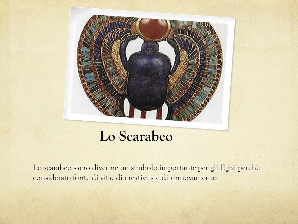 Lo Scarabeo Lo scarabeo sacro divenne un simbolo importante per gli Egizi perchè considerato fonte di vita, di creatività e di rinnovamento.