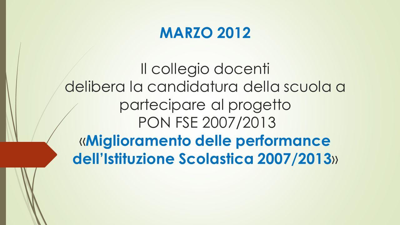 MARZO 2012 Il collegio docenti delibera la candidatura della scuola a partecipare al progetto PON FSE 2007/2013 «Miglioramento delle performance dell'Istituzione Scolastica 2007/2013»