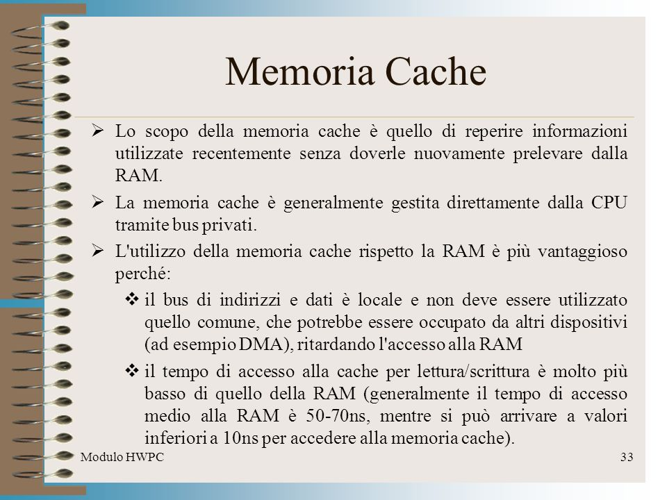 Memoria Cache Lo scopo della memoria cache è quello di reperire informazioni utilizzate recentemente senza doverle nuovamente prelevare dalla RAM.