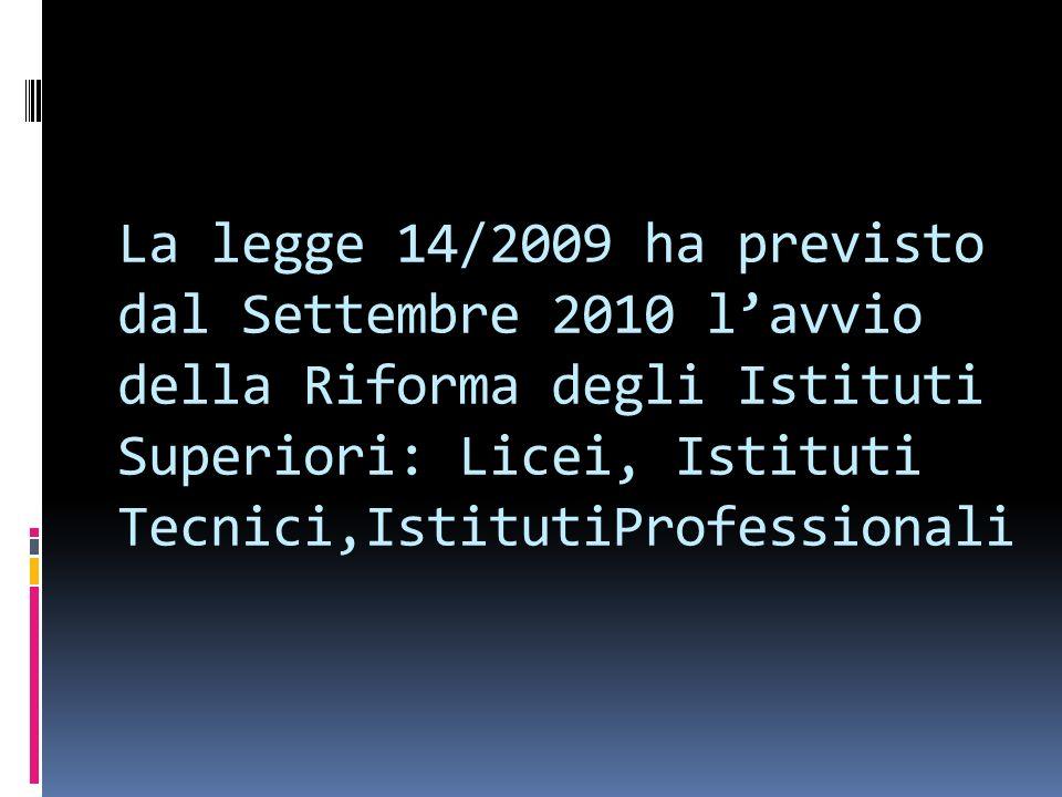 La legge 14/2009 ha previsto dal Settembre 2010 l'avvio della Riforma degli Istituti Superiori: Licei, Istituti Tecnici,IstitutiProfessionali