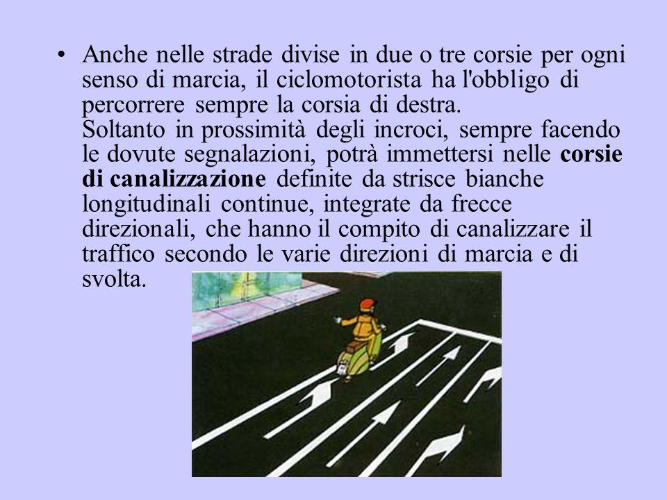 Anche nelle strade divise in due o tre corsie per ogni senso di marcia, il ciclomotorista ha l obbligo di percorrere sempre la corsia di destra.