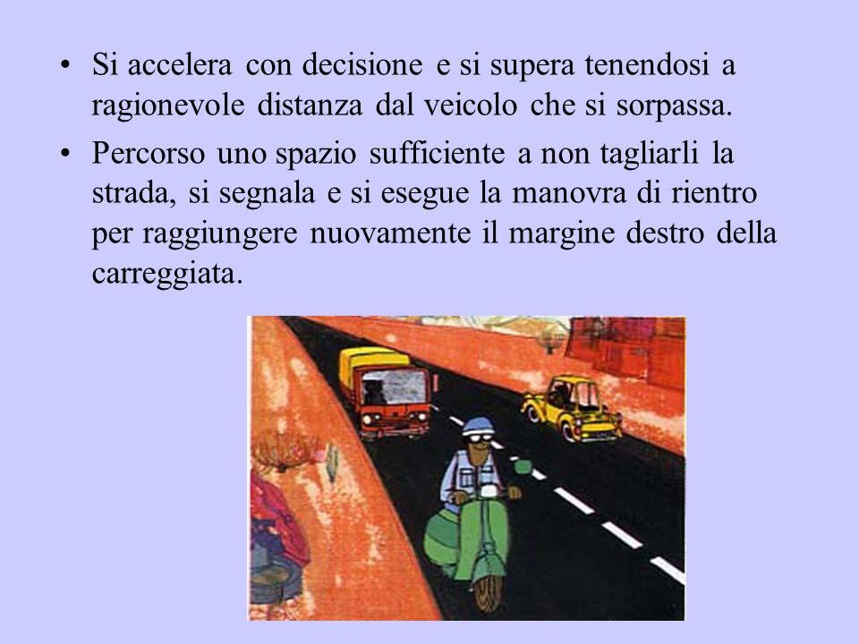 Si accelera con decisione e si supera tenendosi a ragionevole distanza dal veicolo che si sorpassa.