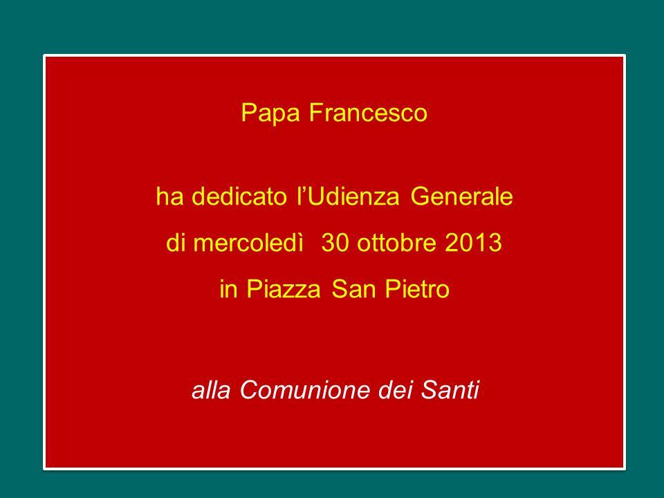 Papa Francesco ha dedicato l'Udienza Generale di mercoledì 30 ottobre 2013 in Piazza San Pietro alla Comunione dei Santi