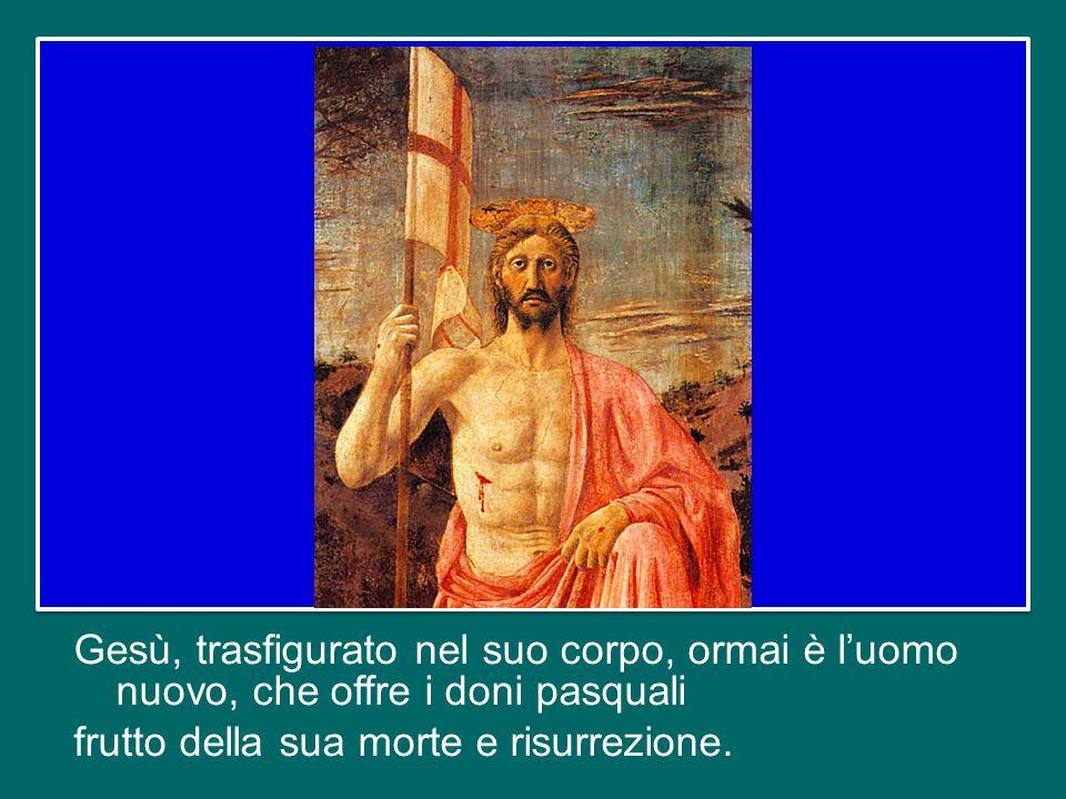 Gesù, trasfigurato nel suo corpo, ormai è l'uomo nuovo, che offre i doni pasquali frutto della sua morte e risurrezione.