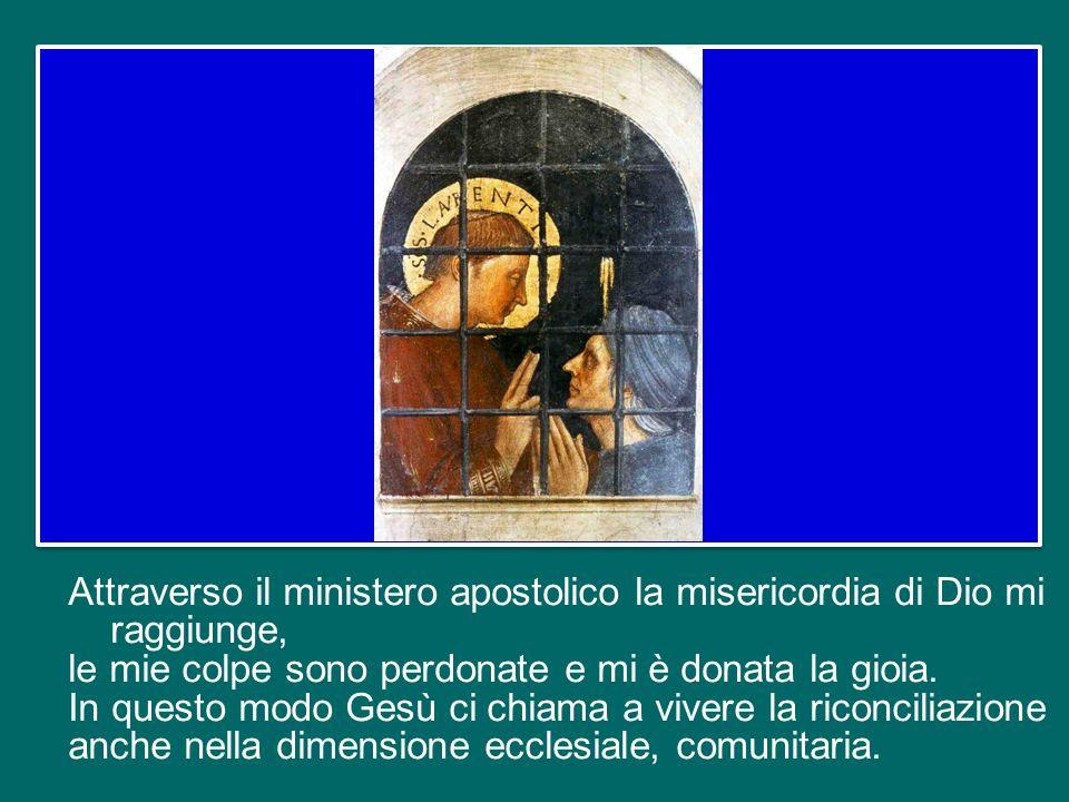 Attraverso il ministero apostolico la misericordia di Dio mi raggiunge, le mie colpe sono perdonate e mi è donata la gioia.
