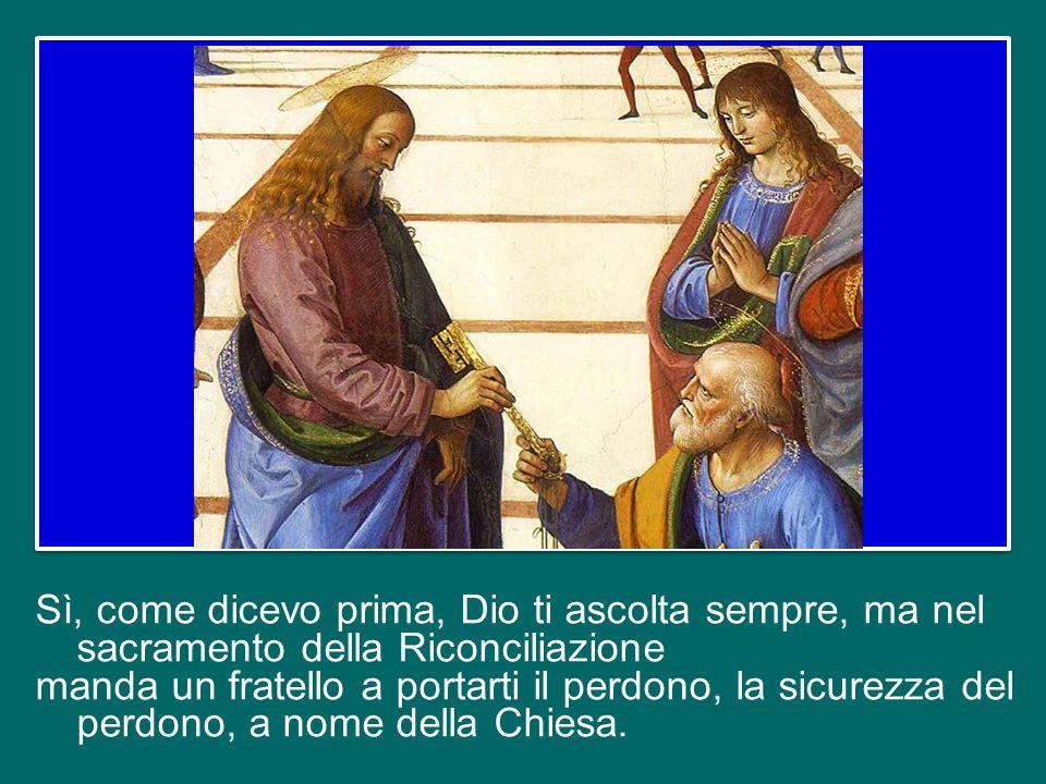 Sì, come dicevo prima, Dio ti ascolta sempre, ma nel sacramento della Riconciliazione manda un fratello a portarti il perdono, la sicurezza del perdono, a nome della Chiesa.