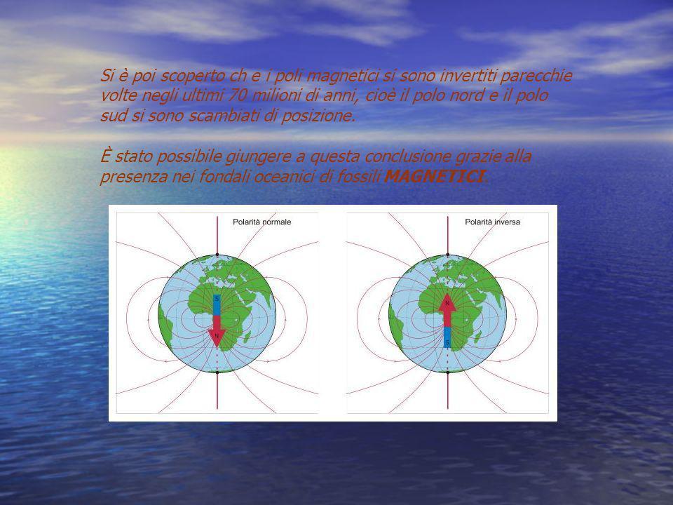 Si è poi scoperto ch e i poli magnetici si sono invertiti parecchie volte negli ultimi 70 milioni di anni, cioè il polo nord e il polo sud si sono scambiati di posizione.