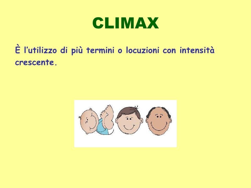 CLIMAX È l'utilizzo di più termini o locuzioni con intensità