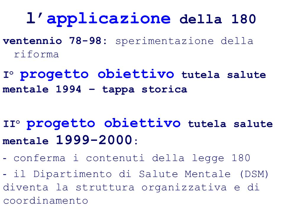l'applicazione della 180 ventennio 78-98: sperimentazione della riforma. Io progetto obiettivo tutela salute mentale 1994 – tappa storica.